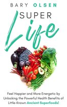 SuperLife: Feel Happier and More Energetic by Unlocking the Powerful Health Benefits of Little-Known Ancient Superfoods!