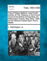 Trial of Tobias Watkins, Late Fourth Auditor of the Treasury, in the Circuit Court of the District of Columbia, for Washington County, May Term, 1829, for the Various Frauds Upon the U. States