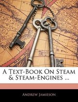 A Text-Book on Steam & Steam-Engines ...