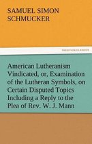 American Lutheranism Vindicated, Or, Examination of the Lutheran Symbols, on Certain Disputed Topics Including a Reply to the Plea of Rev. W. J. Mann