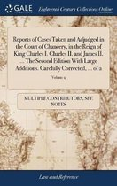 Reports of Cases Taken and Adjudged in the Court of Chancery, in the Reign of King Charles I. Charles II. and James II. ... the Second Edition with Large Additions. Carefully Corrected, ... of 2; Volume 2