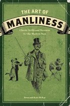 The Art of Manliness : Classic Skills and Manners for the Modern Man