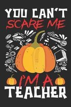 You Can't Scare Me I'm A Teacher: Teacher Notebook- Halloween gift for Teachers - Funny Teacher Halloween Gift - Teacher Halloween Costume (100 Page,6