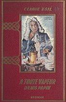 À toute vapeur : Denis Papin, l'inventeur malchanceux (1647-1716)