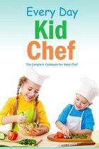 Every Day Kid Chef: The Complete Cookbook for Baby Chef