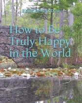 How to Be Truly Happy in the World