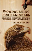 Woodburning for Beginners: Learn the Secrets of Drawing With Fire With Minimal Tools: Woodburning for Beginners