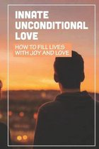 Innate Unconditional Love: How To Fill Lives With Joy And Love: Understand Love