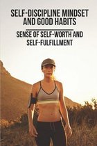 Self-Discipline Mindset And Good Habits: Sense Of Self-Worth And Self-Fulfillment: Daily Habits Of Successful People