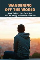 Wandering Off The World: How To Find Your True Self And Be Happy With What You Have