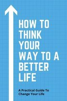 How To Think Your Way To A Better Life: A Practical Guide To Change Your Life