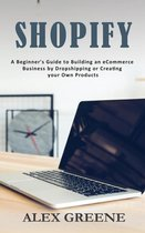 Shopify: A Beginner's Guide to Building an eCommerce Business by Dropshipping or Creating your Own Products