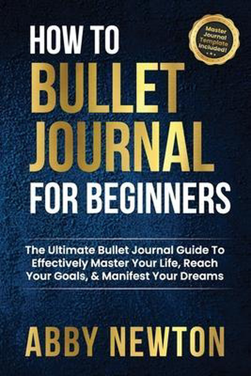 How To Bullet Journal For Beginners: The Ultimate Bullet Journal Guide To Effectively Master Your Life, Reach Your Goals, Manifest Your Dreams, & Free
