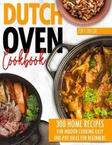 Dutch oven cookbook: 300 Home Recipes For Indoor Cooking. Easy One-Pot Ideas For Beginners