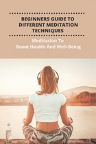 Beginners Guide To Different Meditation Techniques: Meditation To Boost Health And Well-Being