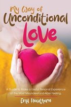 My Way of Unconditional Love: A Guide to Make a Useful Personal Experience of the Most Misunderstand-able Feeling
