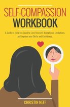 Self-Compassion Workbook: A guide to Help You Learn Love Yourself, Accept Your Limitations, and Improve Your Skills and Confidence