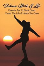 Balance Work & Life: Essential Tips To Break Stress, Create The Life & Health You Crave