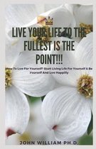 Live Your Life to the Fullest Is the Point!!!: Hоw Tо Lіvе For Yоurѕеlf? Stаrt Living Lіfе