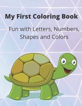 My First Coloring Book: A Coloring Book for Toddlers, Fun with Letters, Numbers, Shapes and Colors