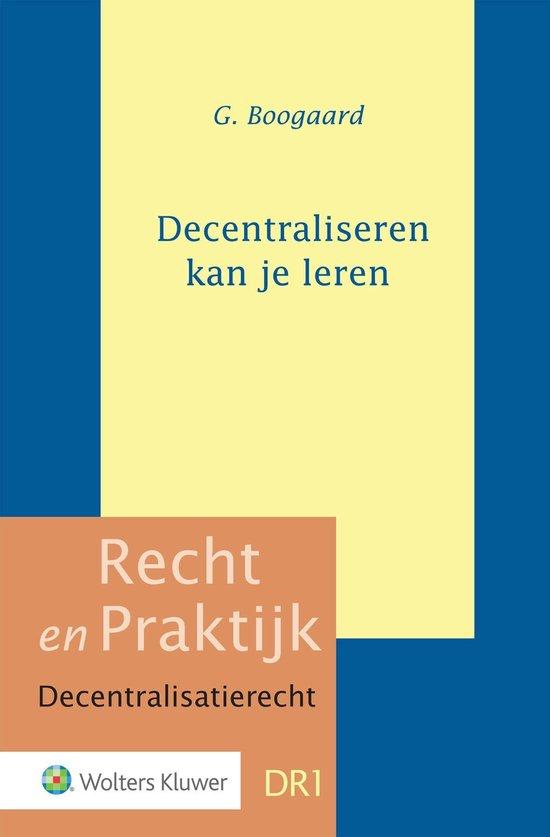 Recht en praktijk Decentralisatierecht 1 - Decentraliseren kan je leren - G. Boomgaard  
