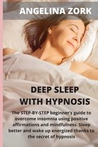 Deep sleep with hypnosis: The Step-By-Step Beginner's Guide to Overcome Insomnia Using Positive Affirmations and Mindfulness. Sleep Better and W