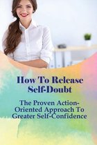 How To Release Self-Doubt: The Proven Action-Oriented Approach To Greater Self-Confidence: How To Build Self Esteem