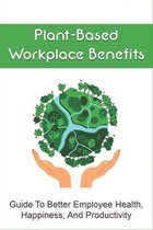Plant-Based Workplace Benefits: Guide To Better Employee Health, Happiness, And Productivity