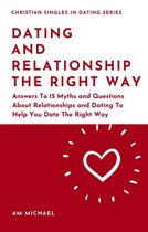 Dating and Relationship The Right Way: Answers To 15 Myths and Questions About Relationships and Dating To Help You Date The Right Way