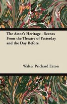 The Actor's Heritage - Scenes From the Theatre of Yesterday and the Day Before
