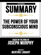 The Power Of Your Subconscious Mind: Extended Summary Based On The Book By Joseph Murphy