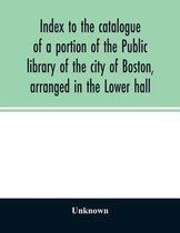 Index to the catalogue of a portion of the Public library of the city of Boston, arranged in the Lower hall
