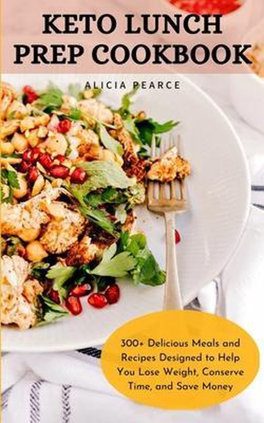 Keto Lunch Prep Cookbook: 300+ Delicious Meals and Recipes Designed to Help You Lose Weight, Conserve Time, and Save Money