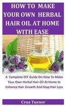 How To Make Your Own Herbal Hair Oil At Home With Ease