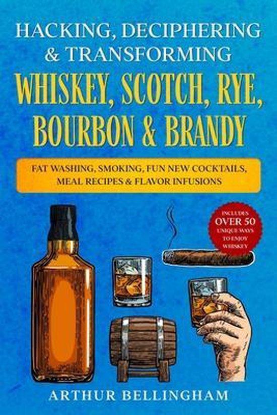 Hacking, Deciphering & Transforming Whiskey, Scotch, Rye, Bourbon & Brandy