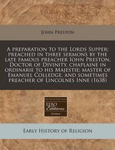 A Preparation to the Lords Supper; Preached in Three Sermons by the Late Famous Preacher Iohn Preston, Doctor of Divinity, Chaplaine in Ordinarie to His Majestie; Master of Emanuel Colledge, and Sometimes Preacher of Lincolnes Inne (1638)