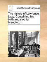 The History of Lawrence Lazy. Containing His Birth and Slothful Breeding; ...
