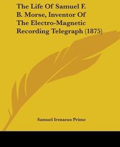 The Life of Samuel F. B. Morse, Inventor of the Electro-Magnetic Recording Telegraph (1875)