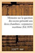 M moire Sur La Question Des Sucres Pr sent Aux Deux Chambres Par Les D l gu s Du Commerce Maritime