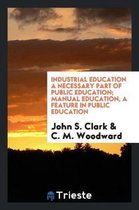 Industrial Education a Necessary Part of Public Education; Manual Education, a Feature in Public Education