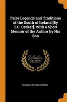 Fairy Legends and Traditions of the South of Ireland [by T.C. Croker]. with a Short Memoir of the Author by His Son
