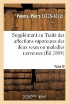 Supplement Au Traite Des Affections Vaporeuses Des Deux Sexes, Ou Maladies Nerveuses. Tome III
