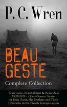 BEAU GESTE - Complete Collection: Beau Geste, Beau Sabreur & Beau Ideal TRILOGY + Good Gestes - Stories of Beau Geste, His Brothers and Their Comrades in the French Foreign Legion