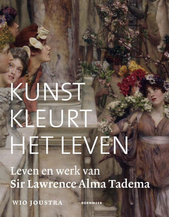 Kunst kleurt het leven. Leven en werk van Sir Lawrence Alma Tadema - Wio Joustra pdf epub