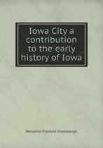 Iowa City a Contribution to the Early History of Iowa