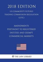 Amendments Pertinent to Registered Entities and Exempt Commercial Markets (Us Commodity Futures Trading Commission Regulation) (Cftc) (2018 Edition)