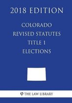 Colorado Revised Statutes - Title 1 - Elections (2018 Edition)