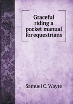 Graceful Riding a Pocket Manual for Equestrians