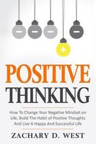 Positive Thinking How to Change Your Negative Mindset on Life, Build the Habit of Positive Thoughts and Live a Happy and Successful Life