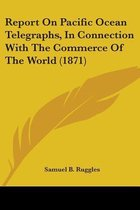 Report on Pacific Ocean Telegraphs, in Connection with the Commerce of the World (1871)